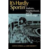 It's Hardly Sportin' : Stadiums, Neighborhoods, and the New Chicago by Spirou, Costas; Bennett, Larry, 9780875803050