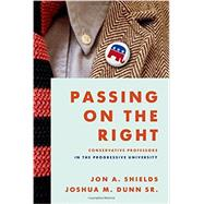 Passing on the Right Conservative Professors in the Progressive University by Shields, Jon A.; Dunn Sr., Joshua M., 9780199863051