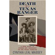 Death of a Texas Ranger A True Story of Murder and Vengeance on the Texas Frontier by Massey, Cynthia Leal, 9780762793051