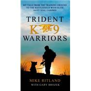 Trident K9 Warriors My Tale from the Training Ground to the Battlefield with Elite Navy SEAL Canines by Ritland, Mike; Brozek, Gary, 9781250073051