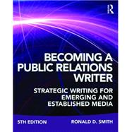 Becoming a Public Relations Writer: Strategic Writing for Emerging and Established Media by Smith; Ronald D., 9781138123052