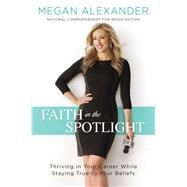 Faith in the Spotlight Thriving in Your Career While Staying True to Your Beliefs by Alexander, Megan, 9781501143052