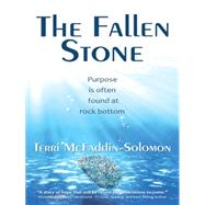 The Fallen Stone: Purpose Is Often Found at Rock Bottom by Mcfaddin-solomon, Terri, 9781490863054