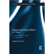 Explaining Railway Reform in China: A Train of Property Rights Re-arrangements by Tjia; Linda Yin-nor, 9780415633055