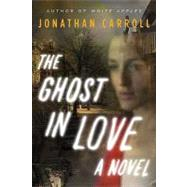 The Ghost in Love A Novel by Carroll, Jonathan, 9780765323057