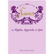 Fairies: The Myths, Legends, & Lore by Alexander, Skye, 9781440573057