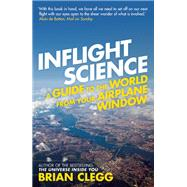 Inflight Science A Guide to the World from Your Airplane Window by Clegg, Brian, 9781848313057
