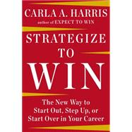 Strategize to Win: The New Way to Start Out, Step Up, or Start over in Your Career by Harris, Carla A., 9781594633058