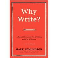 Why Write? A Master Class on the Art of Writing and Why it Matters by Edmundson, Mark, 9781632863058