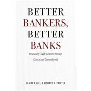 Better Bankers, Better Banks: Promoting Good Business Through Contractual Commitment by Hill, Claire A.; Painter, Richard W., 9780226293059
