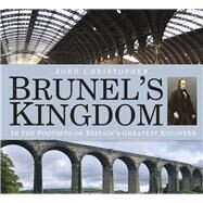 Brunel's Kingdom: In the Footsteps of Britain's Greatest Engineer by Christopher, John, 9780750963060