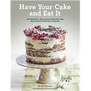 Have Your Cake and Eat It Nutritious, Delicious Recipes for Healthier Everyday Baking by Turner, Mich, 9781454923060