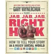 Jab, Jab, Jab, Right Hook: How to Tell Your Story in a Noisy Social World by Vaynerchuk, Gary, 9780062273062