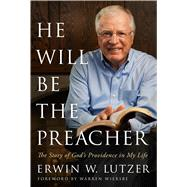 He Will Be the Preacher The Story of God's Providence in My Life by Lutzer, Erwin W., 9780802413062