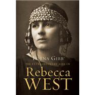 The Extraordinary Life of Rebecca West A Biography by Gibb, Lorna, 9781619023062
