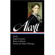 Louisa May Alcott: Work, Eight Cousins, Rose in Bloom, Stories & Other Writings by Alcott, Louisa May; Cheever, Susan, 9781598533064