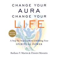 Change Your Aura, Change Your Life by Martin, Barbara Y.; Moraitis, Dimitri, 9781101983065