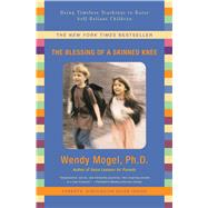 The Blessing Of A Skinned Knee Using Timeless Teachings to Raise Self-Reliant Children by Mogel, Wendy, 9781416593065