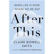 After This: When Life Is Over, Where Do We Go? by Smith, Claire Bidwell, 9781594633065