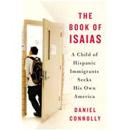 The Book of Isaias A Child of Hispanic Immigrants Seeks His Own America by Connolly, Daniel, 9781250083067