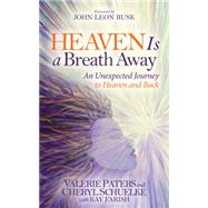 Heaven Is a Breath Away: An Unexpected Journey to Heaven and Back by Paters, Valerie; Schuelke, Cheryl; Rusk, John Leon, 9781630473068