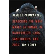 Almost Chimpanzee : Searching for What Makes Us Human, in Rainforests, Labs, Sanctuaries, and Zoos by Cohen, Jon, 9780805083071