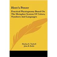 Here's Power: Practical Physiognomy Based on the Metaphor System of Colors, Numbers and Languages by Tarbell, Harlan E., 9781425483074
