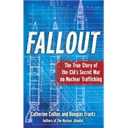 Fallout The True Story of the CIA's Secret War on Nuclear Trafficking by Collins, Catherine; Frantz, Douglas, 9781439183076