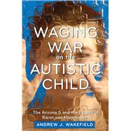 Waging War on the Autistic Child by Wakefield, Andrew J., 9781632203076