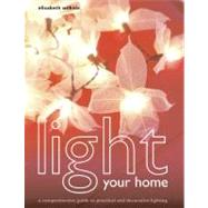 Light Your Home : A Comprehensive Guide to Practical and Decorative Lighting by Wilhide, Elizabeth, 9780060833077
