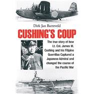 Cushing's Coup: The True Story of How Lt. Col. James Cushing and His Filipino Guerrillas Captured Japan's Plan Z and Changed the Course of the Pacific War by Barreveld, Dirk Jan, 9781612003078