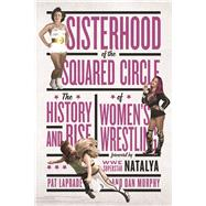 Sisterhood of the Squared Circle The History and Rise of Women's Wrestling by Laprade, Pat; Murphy, Dan; Natalya, WWE Superstar, 9781770413078