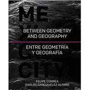 Mexico City: Between Geometry and Geography / Entre geometria y geografia by Correa, Felipe; Alfaro, Carlos Garciavelez, 9781940743080