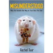 Misunderstood Why the Humble Rat May Be Your Best Pet Ever by Toor, Rachel, 9780374303082