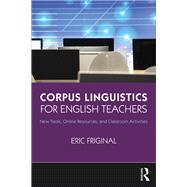 Corpus Linguistics for English Teachers: Tools, Online Resources, and Classroom Activities by Friginal; Eric, 9781138123083