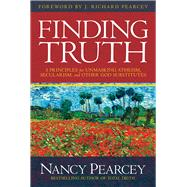 Finding Truth 5 Principles for Unmasking Atheism, Secularism, and Other God Substitutes by Pearcey, Nancy, 9780781413084
