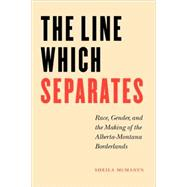 The Line Which Separates: Race, Gender, And The Making Of The Alberta- Montana Borderlands by McManus, Sheila, 9780803283084