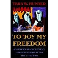 To 'Joy My Freedom : Southern Black Women's Lives and Labors after the Civil War by Hunter, Tera W., 9780674893085