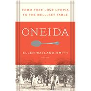 Oneida From Free Love Utopia to the Well-Set Table by Wayland-smith, Ellen, 9781250043085