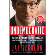 Undemocratic Rogue, Reckless and Renegade: How the Government is Stealing Democracy One Agency at a Time by Sekulow, Jay, 9781501123085
