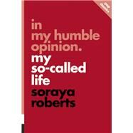 In My Humble Opinion My So-Called Life by Roberts, Soraya, 9781770413085