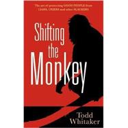 Shifting the Monkey: The Art of Protecting Good People from Liars, Criers, and Other Slackers by Whitaker, Todd, 9781936763085