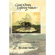 Great Women Exploring Nature : How Wild Florida Influenced Their Lives