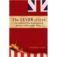 The Fever of 1721 The Epidemic That Revolutionized Medicine and American Politics by Coss, Stephen, 9781476783086