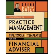 Deena Katz's Complete Guide to Practice Management : Tips, Tools, and Templates for the Financial Adviser by Katz, Deena B., 9781576603086