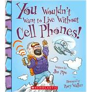 You Wouldn't Want to Live Without Cell Phones by Pipe, Jim; Walker, Rory; Salariya, David (CRT), 9780531213087