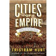 Cities of Empire The British Colonies and the Creation of the Urban World by Hunt, Tristram, 9780805093087