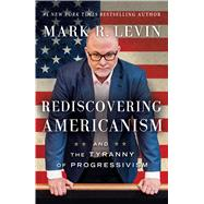 Rediscovering Americanism And the Tyranny of Progressivism by Levin, Mark R., 9781476773087