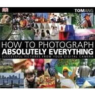 How to Photograph Absolutely Everything : Successful Pictures from Your Digital Camera by Ang, Tom (Author), 9780756643089