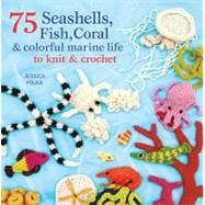75 Seashells, Fish, Coral & Colorful Marine Life to Knit & Crochet by Polka, Jessica, 9781250003089